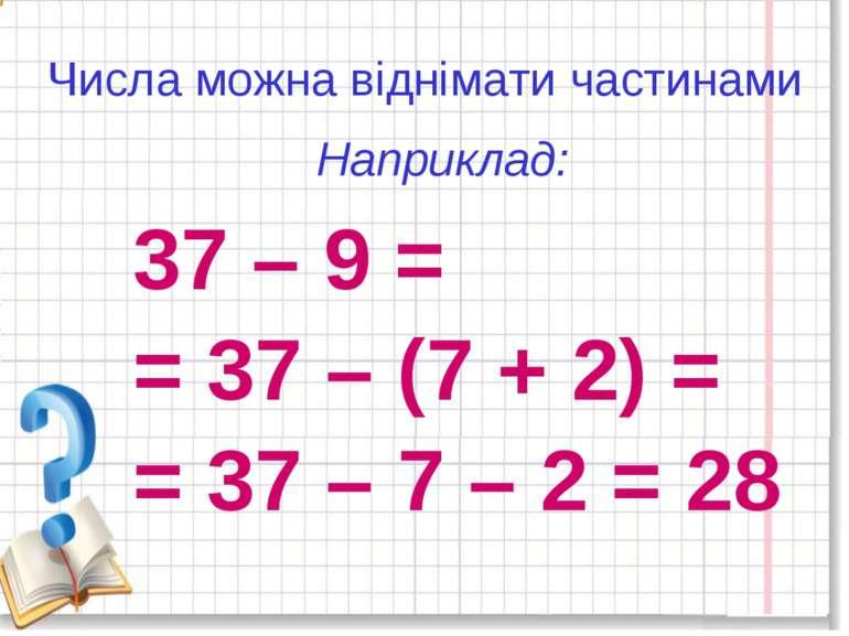 Числа можна віднімати частинами 37 – 9 = = 37 – (7 + 2) = = 37 – 7 – 2 = 28 Н...