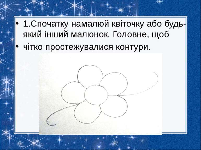 1.Спочатку намалюй квіточку або будь-який інший малюнок. Головне, щоб чітко п...
