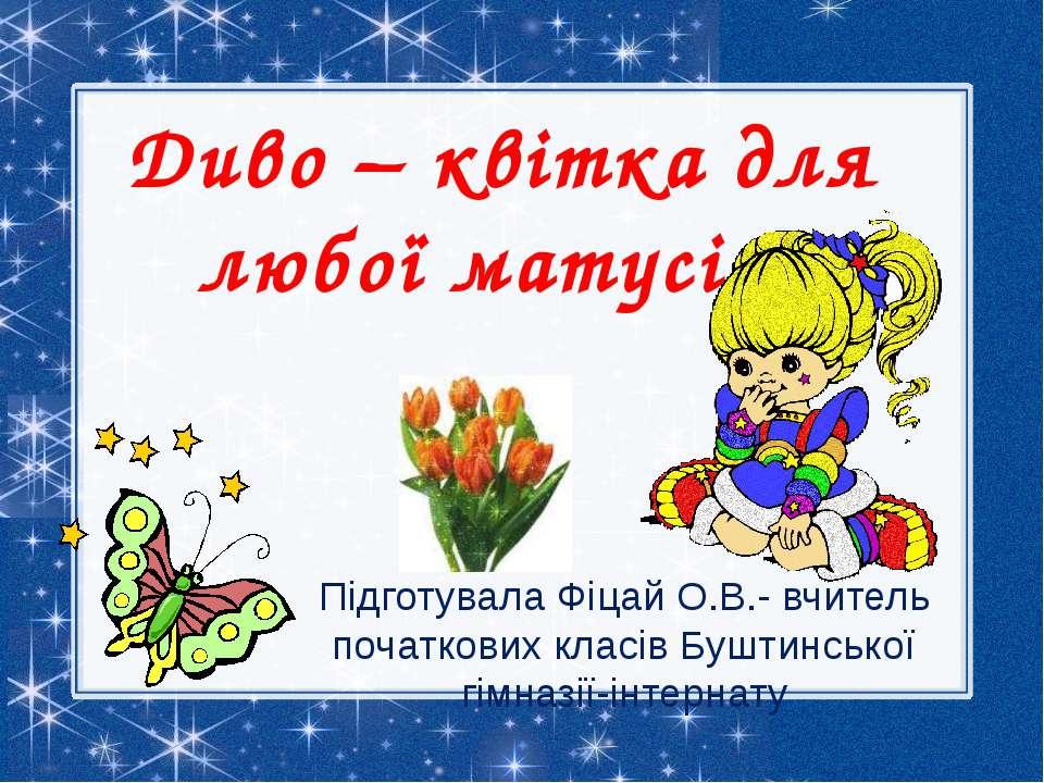 Диво – квітка для любої матусі . Підготувала Фіцай О.В.- вчитель початкових к...