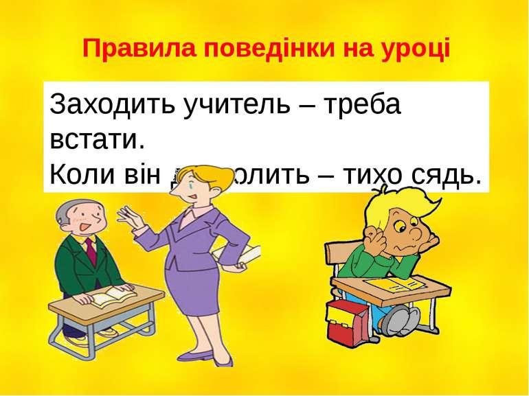 Правила поведінки на уроці Заходить учитель – треба встати. Коли він дозволит...
