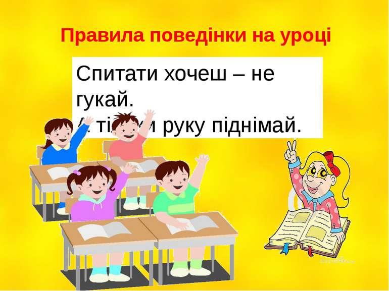 Правила поведінки на уроці Спитати хочеш – не гукай. А тільки руку піднімай.