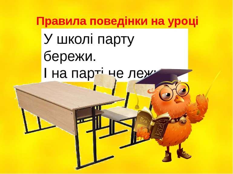Правила поведінки на уроці У школі парту бережи. І на парті не лежи.