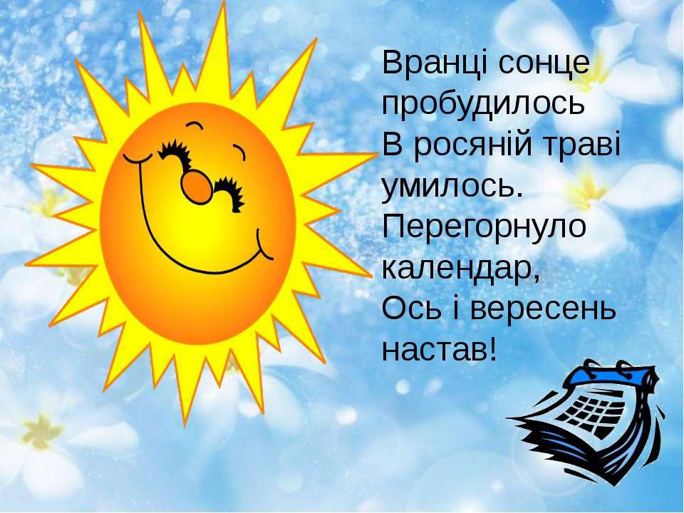 Вранці сонце пробудилось В росяній траві умилось. Перегорнуло календар, Ось і...