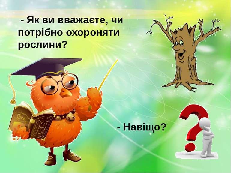 - Як ви вважаєте, чи потрібно охороняти рослини? - Навіщо?