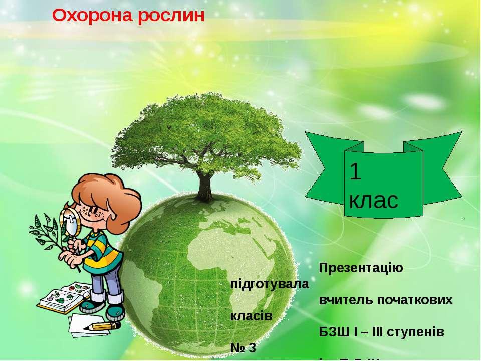 Охорона рослин Презентацію підготувала вчитель початкових класів БЗШ І – ІІІ ...