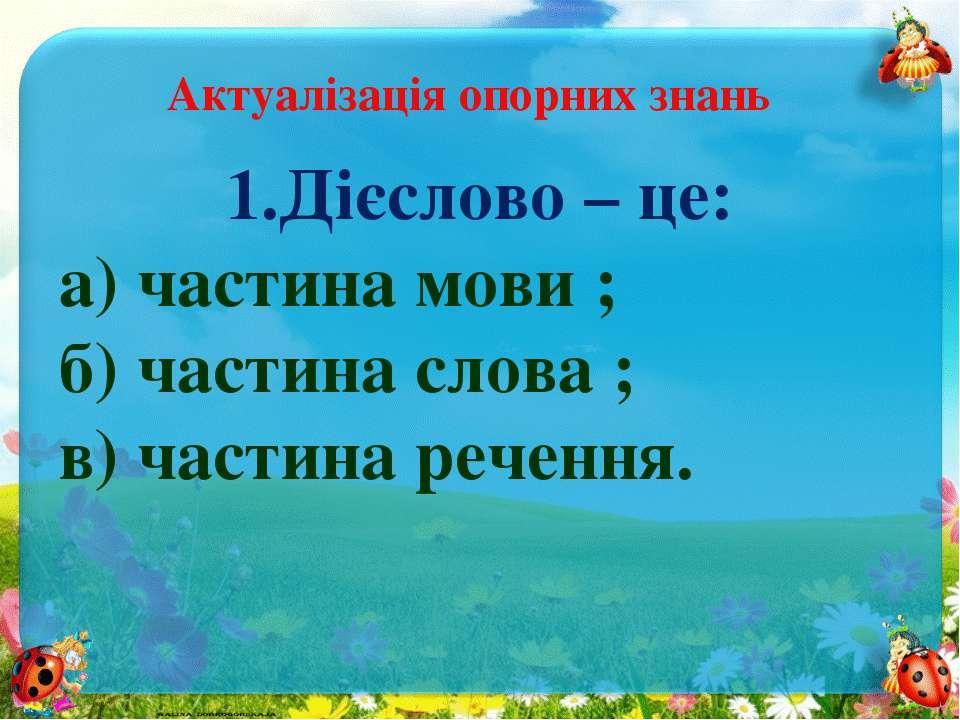 Актуалізація опорних знань 1.Дієслово – це: а) частина мови ; б) частина слов...