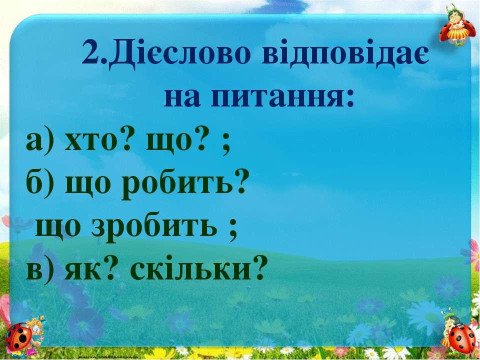 2.Дієслово відповідає на питання: а) хто? що? ; б) що робить? що зробить ; в)...