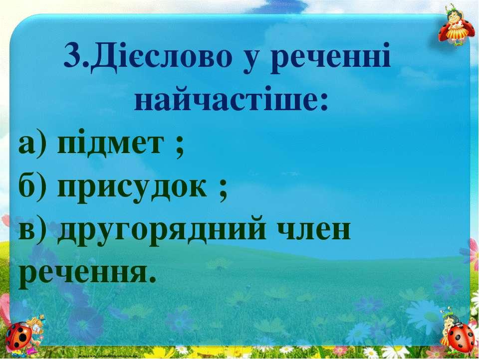 3.Дієслово у реченні найчастіше: а) підмет ; б) присудок ; в) другорядний чле...
