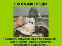ЕКОНОМІЯ ВОДИ Зменшуй струмінь води до тоненької цівки. Таким чином зменшуєш ...