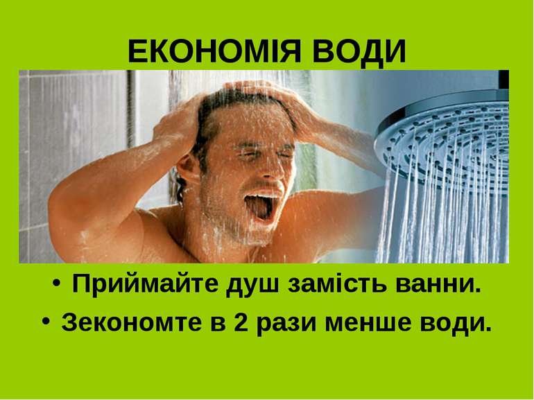 ЕКОНОМІЯ ВОДИ Приймайте душ замість ванни. Зекономте в 2 рази менше води.