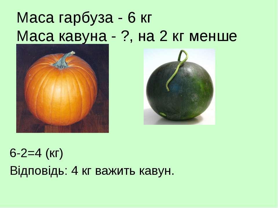 Маса гарбуза - 6 кг Маса кавуна - ?, на 2 кг менше 6-2=4 (кг) Відповідь: 4 кг...
