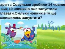 14-10=4(ч.) Карич з Совуньєю зробили 14 човників. З них 10 човників вже запус...