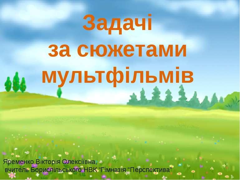 Задачі за сюжетами мультфільмів Яременко Вікторія Олексіївна, вчитель Бориспі...