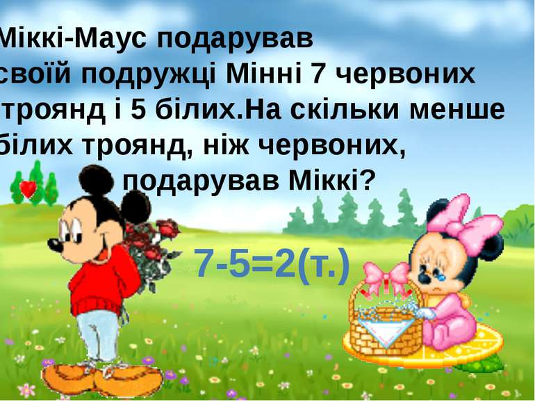 7-5=2(т.) Міккі-Маус подарував своїй подружці Мінні 7 червоних троянд і 5 біл...