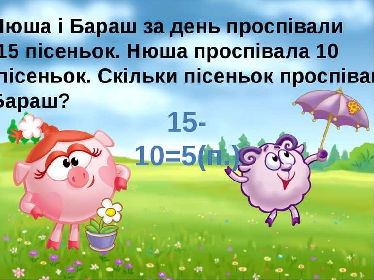 15-10=5(п.) Нюша і Бараш за день проспівали 15 пісеньок. Нюша проспівала 10 п...