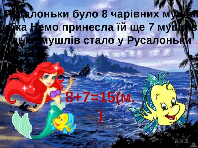 8+7=15(м.) У Русалоньки було 8 чарівних мушлів. Рибка Немо принесла їй ще 7 м...