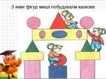 З яких фігур миші побудували казкове місто? * *