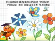 Які красиві квіти виросли на галявині! Розкажи, якої форми в них пелюстки. * *
