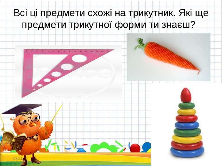 Всі ці предмети схожі на трикутник. Які ще предмети трикутної форми ти знаєш?...