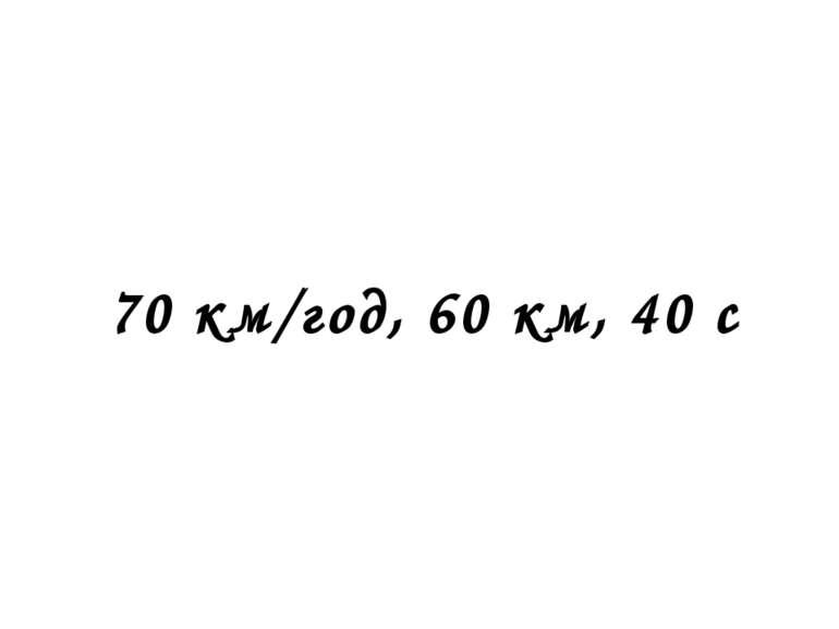 70 км/год, 60 км, 40 с