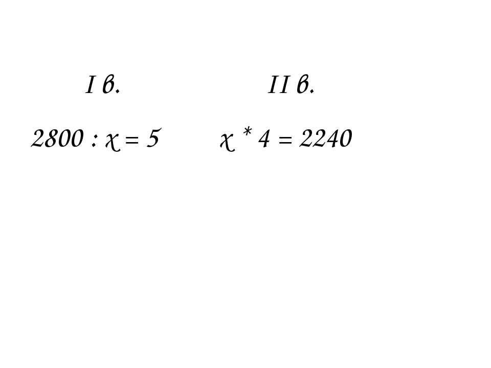 І в. ІІ в. 2800 : х = 5 х * 4 = 2240
