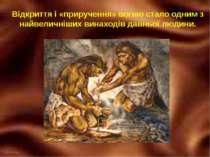 Відкриття і «приручення» вогню стало одним з найвеличніших винаходів давньої ...