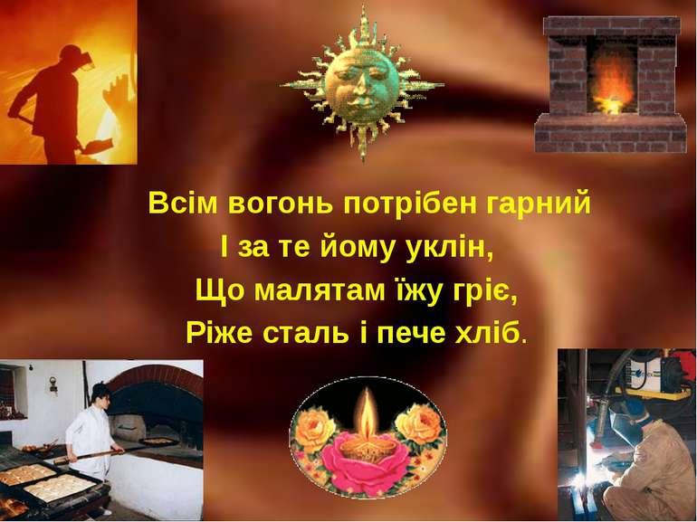 Всім вогонь потрібен гарний І за те йому уклін, Що малятам їжу гріє, Ріже ста...