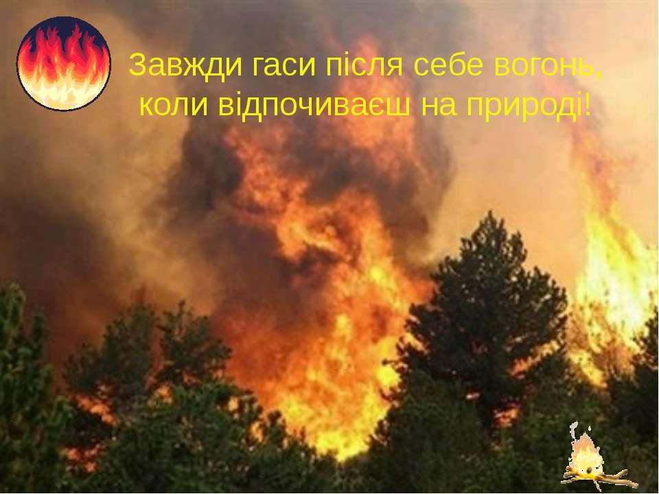Завжди гаси після себе вогонь, коли відпочиваєш на природі!