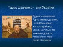 Тарас Шевченко - син України Будьте наполегливі! Йдіть завжди до мети. Не бій...