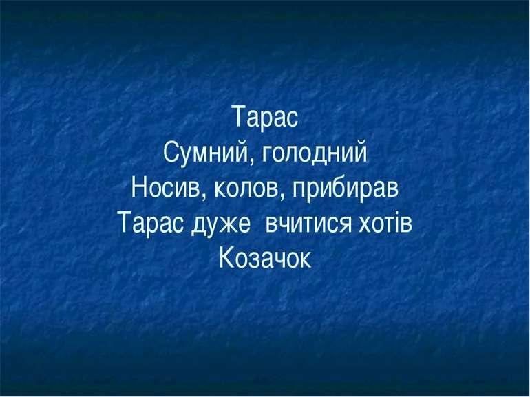 Тарас Сумний, голодний Носив, колов, прибирав Тарас дуже вчитися хотів Козачок