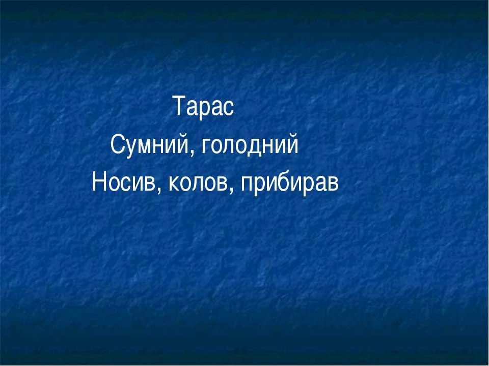 Тарас Сумний, голодний Носив, колов, прибирав