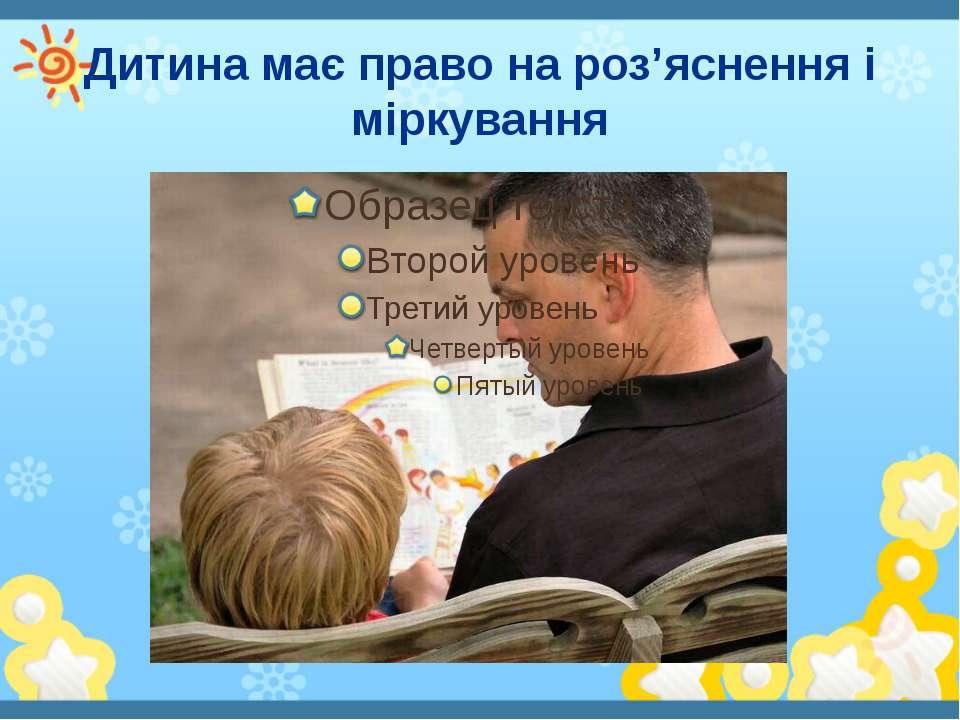 Дитина має право на роз'яснення і міркування