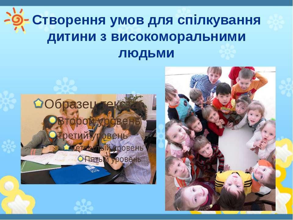 Створення умов для спілкування дитини з високоморальними людьми