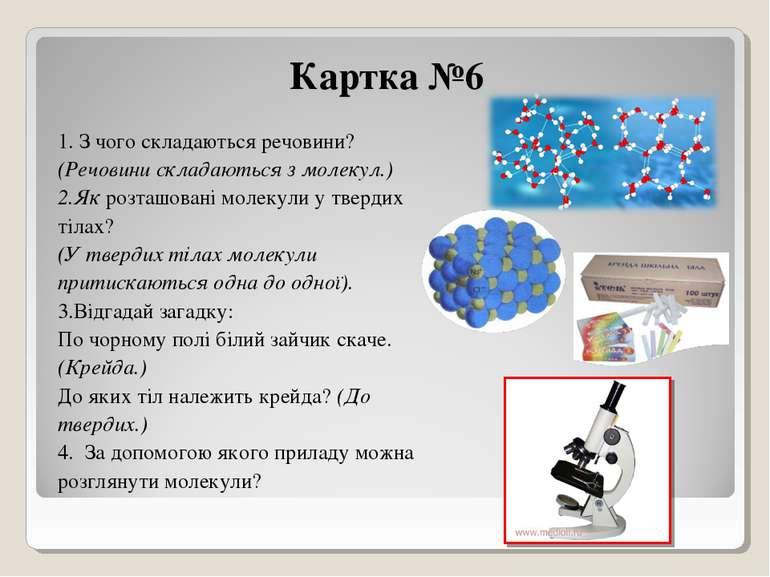Картка №6 1. З чого складаються речовини? (Речовини складаються з молекул.) 2...