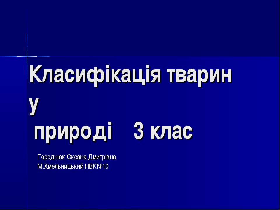 Класифікація тварин у природі 3 клас Городнюк Оксана Дмитрівна М.Хмельницький...