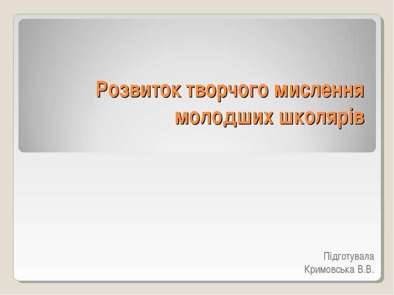 Розвиток творчого мислення молодших школярів Підготувала Кримовська В.В.