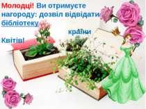 Молодці! Ви отримуєте нагороду: дозвіл відвідати бібліотеку країни Квітів!
