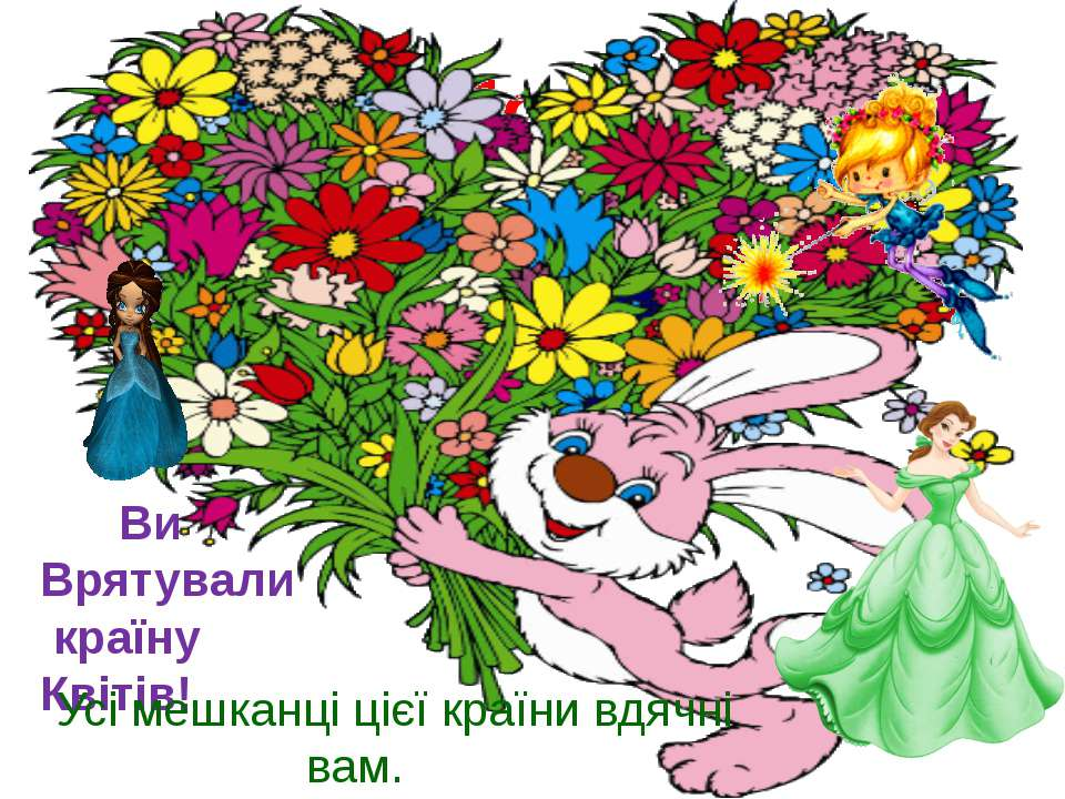Молодці! Ви Врятували країну Квітів! Усі мешканці цієї країни вдячні вам.