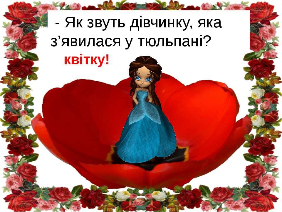 - Молодці! Ви розчарували квітку! - Як звуть дівчинку, яка з'явилася у тюльпані?