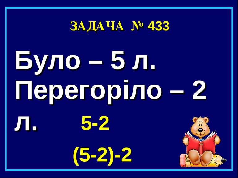 ЗАДАЧА № 433 Було – 5 л. Перегоріло – 2 л. 5-2 (5-2)-2