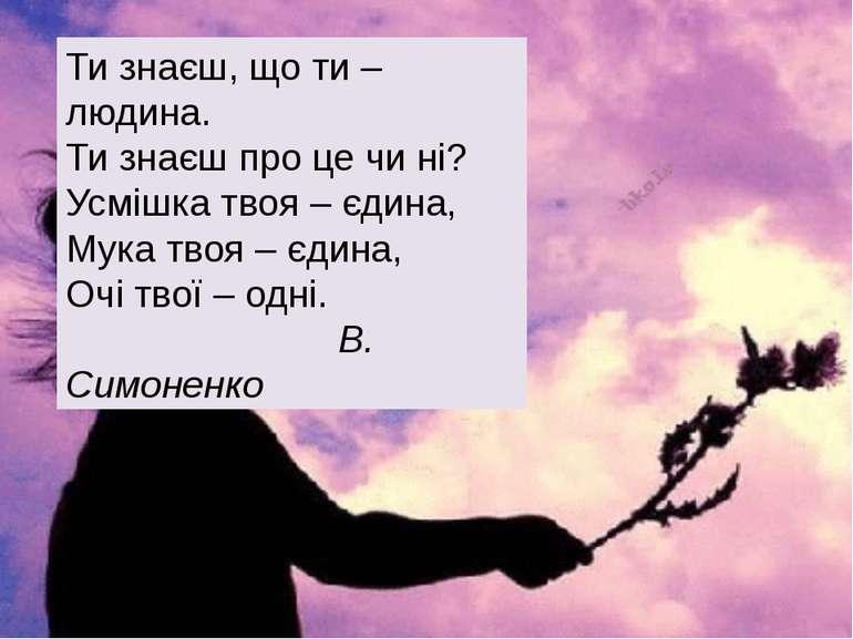 Ти знаєш, що ти – людина. Ти знаєш про це чи ні? Усмішка твоя – єдина, Мука т...