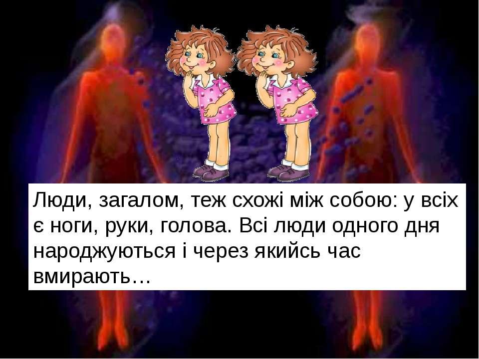 Люди, загалом, теж схожі між собою: у всіх є ноги, руки, голова. Всі люди одн...