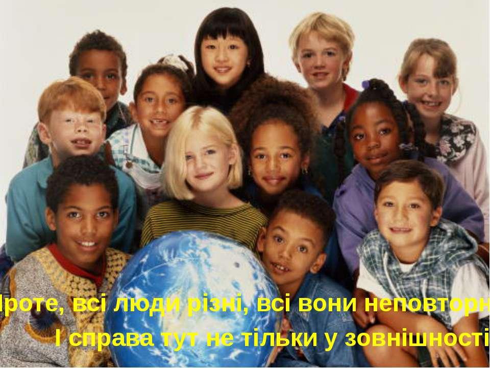 Проте, всі люди різні, всі вони неповторні. І справа тут не тільки у зовнішно...