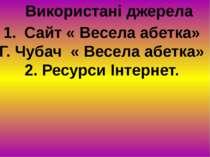 Використані джерела Сайт « Весела абетка» Г. Чубач « Весела абетка» 2. Ресурс...