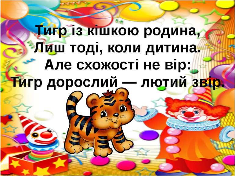 Тигр із кішкою родина, Лиш тоді, коли дитина. Але схожості не вір: Тигр дорос...