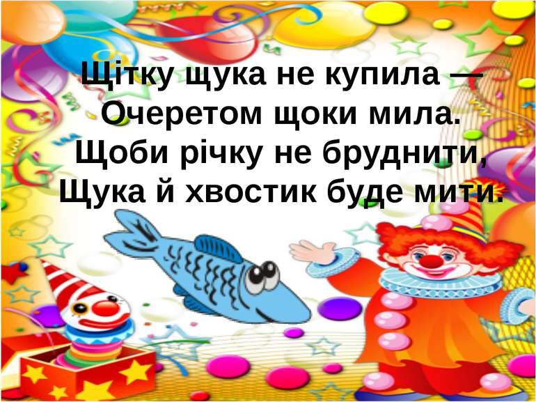 Щітку щука не купила — Очеретом щоки мила. Щоби річку не бруднити, Щука й хво...
