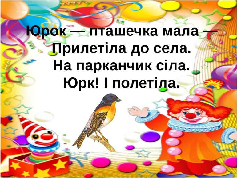Юрок — пташечка мала — Прилетіла до села. На парканчик сіла. Юрк! І полетіла.