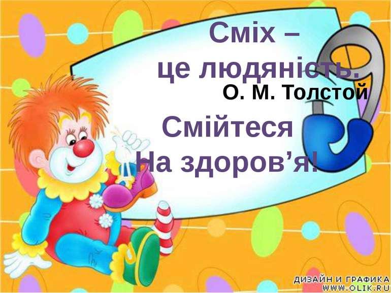 Сміх – це людяність. О. М. Толстой Смійтеся На здоров'я!