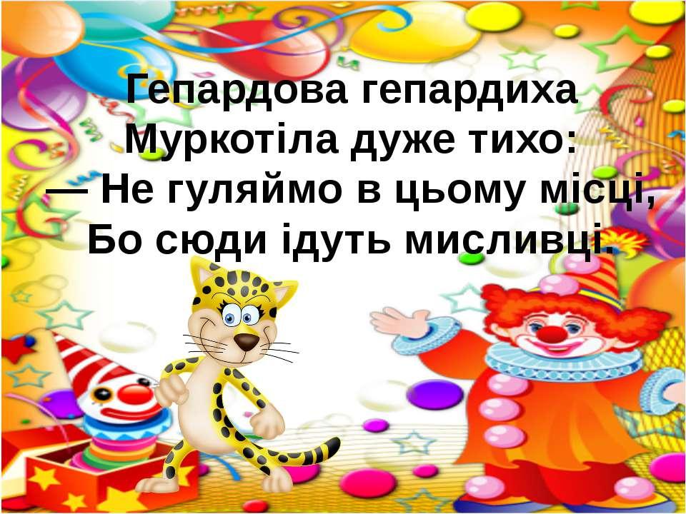 Гепардова гепардиха Муркотіла дуже тихо: — Не гуляймо в цьому місці, Бо сюди ...