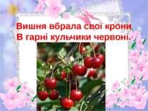 Вишня вбрала свої крони В гарні кульчики червоні.